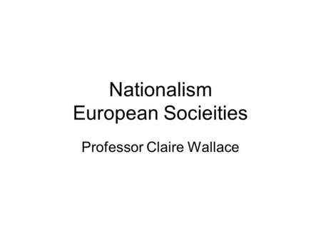 Nationalism European Socieities Professor Claire Wallace.