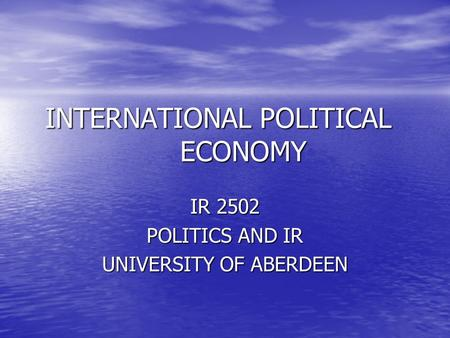 INTERNATIONAL POLITICAL ECONOMY IR 2502 POLITICS AND IR UNIVERSITY OF ABERDEEN.