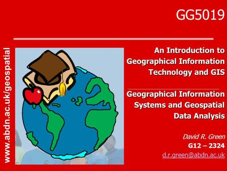 GG5019 An Introduction to Geographical Information Technology and GIS Geographical Information Systems and Geospatial Data Analysis David R. Green G12.
