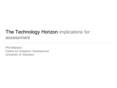The Technology Horizon implications for assessment Phil Marston Centre for Academic Development University of Aberdeen.