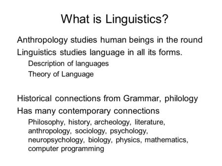 What is Linguistics? Anthropology studies human beings in the round Linguistics studies language in all its forms. Description of languages Theory of Language.