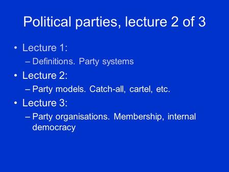 Political parties, lecture 2 of 3 Lecture 1: –Definitions. Party systems Lecture 2: –Party models. Catch-all, cartel, etc. Lecture 3: –Party organisations.