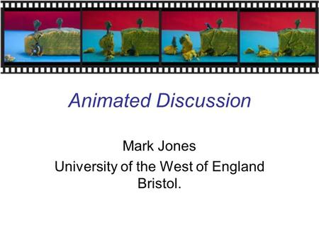 Animated Discussion Mark Jones University of the West of England Bristol.