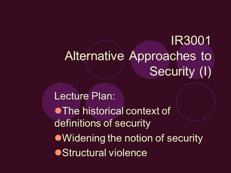 IR3001 Alternative Approaches to Security (I) Lecture Plan: The historical context of definitions of security Widening the notion of security Structural.