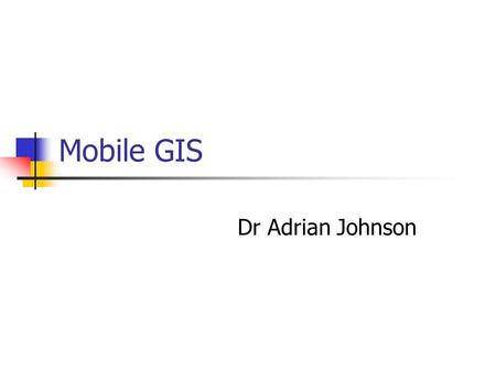 Mobile GIS Dr Adrian Johnson. Outline 1.Handheld computers 2.What do PDAs provide? 3.Uses in the field 4.An example with 14 year olds 5.Examples of other.