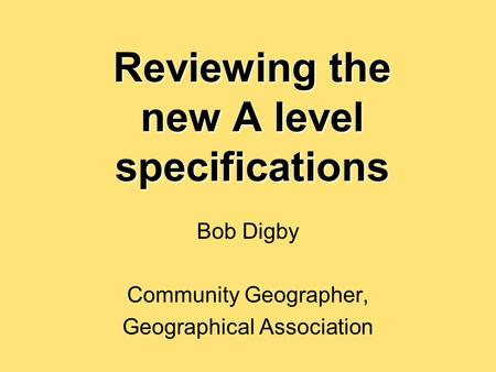 Reviewing the new A level specifications Bob Digby Community Geographer, Geographical Association.