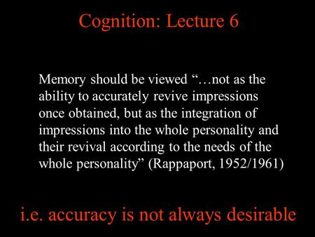Cognition: Lecture 6 Memory should be viewed …not as the ability to accurately revive impressions once obtained, but as the integration of impressions.