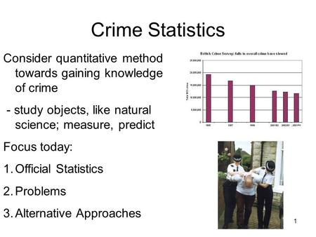 1 Crime Statistics Consider quantitative method towards gaining knowledge of crime - study objects, like natural science; measure, predict Focus today: