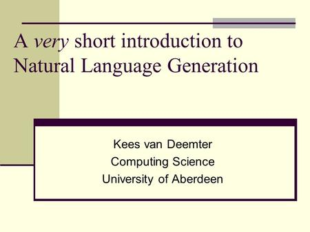 A very short introduction to Natural Language Generation Kees van Deemter Computing Science University of Aberdeen.
