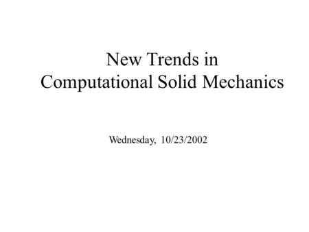 New Trends in Computational Solid Mechanics Wednesday, 10/23/2002.