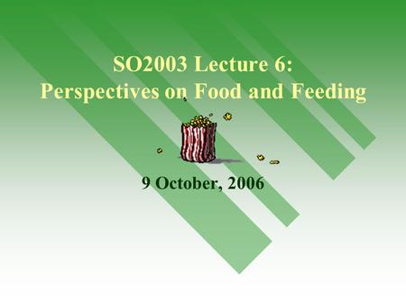 1 SO2003 Lecture 6: Perspectives on Food and Feeding 9 October, 2006.