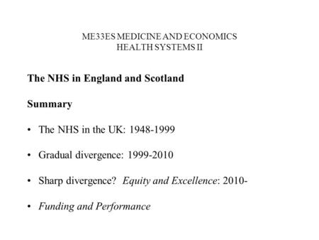 ME33ES MEDICINE AND ECONOMICS HEALTH SYSTEMS II The NHS in England and Scotland Summary The NHS in the UK: 1948-1999 Gradual divergence: 1999-2010 Sharp.