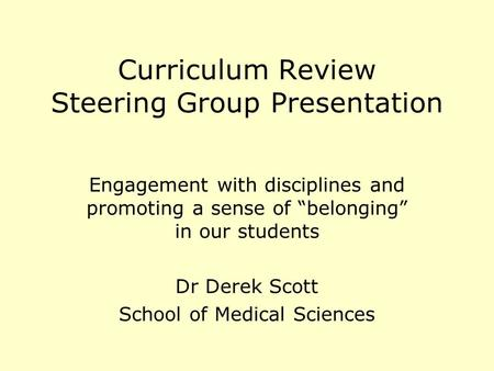 Curriculum Review Steering Group Presentation Engagement with disciplines and promoting a sense of belonging in our students Dr Derek Scott School of Medical.