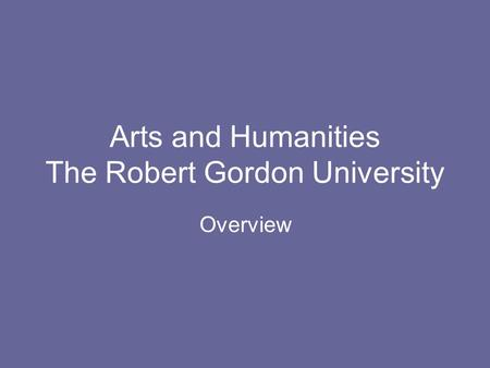 Arts and Humanities The Robert Gordon University Overview.
