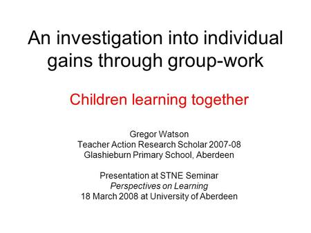 An investigation into individual gains through group-work Children learning together Gregor Watson Teacher Action Research Scholar 2007-08 Glashieburn.