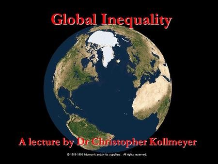 Global Inequality A lecture by Dr Christopher Kollmeyer.