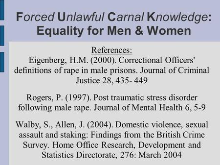 Forced Unlawful Carnal Knowledge: Equality for Men & Women References: Eigenberg, H.M. (2000). Correctional Officers' definitions of rape in male prisons.