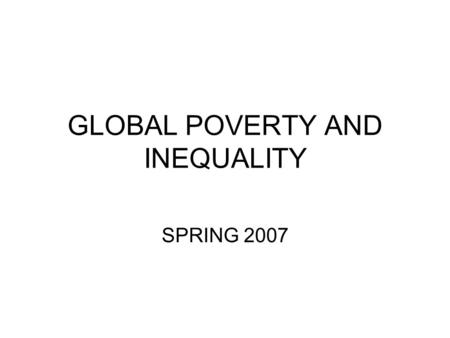 GLOBAL POVERTY AND INEQUALITY SPRING 2007. Are less people living in poverty now than they were 10-20 years ago? Is inequality between poor and rich countries.