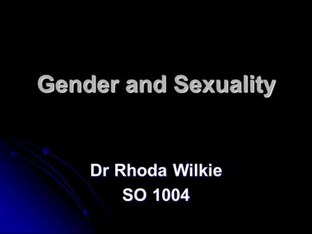 Gender and Sexuality Dr Rhoda Wilkie SO 1004.
