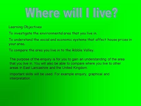 Learning Objectives To investigate the environmental area that you live in. To understand the social and economic systems that affect house prices in your.