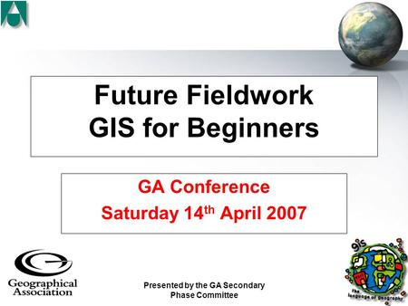 Presented by the GA Secondary Phase Committee Future Fieldwork GIS for Beginners GA Conference Saturday 14 th April 2007.