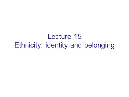 Lecture 15 Ethnicity: identity and belonging.