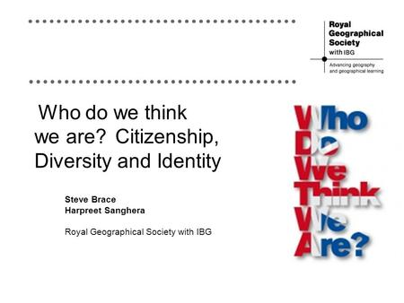 Who do we think we are?Citizenship, Diversity and Identity Steve Brace Harpreet Sanghera Royal Geographical Society with IBG.