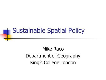 Sustainable Spatial Policy Mike Raco Department of Geography Kings College London.