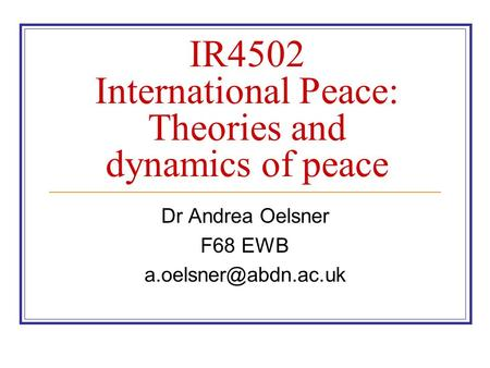 IR4502 International Peace: Theories and dynamics of peace Dr Andrea Oelsner F68 EWB