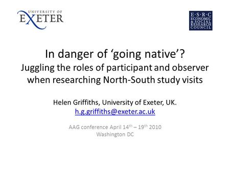 In danger of going native? Juggling the roles of participant and observer when researching North-South study visits Helen Griffiths, University of Exeter,