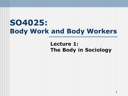 1 SO4025: Body Work and Body Workers Lecture 1: The Body in Sociology.