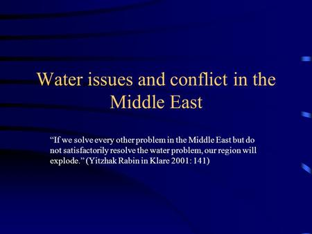 Water issues and conflict in the Middle East If we solve every other problem in the Middle East but do not satisfactorily resolve the water problem, our.