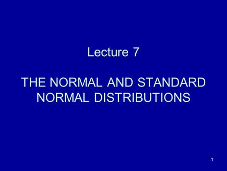 Lecture 7 THE NORMAL AND STANDARD NORMAL DISTRIBUTIONS