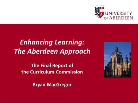 Enhancing Learning: The Aberdeen Approach The Final Report of the Curriculum Commission Bryan MacGregor.