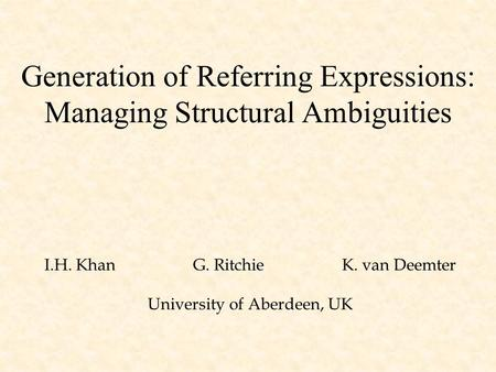 Generation of Referring Expressions: Managing Structural Ambiguities I.H. KhanG. Ritchie K. van Deemter University of Aberdeen, UK.