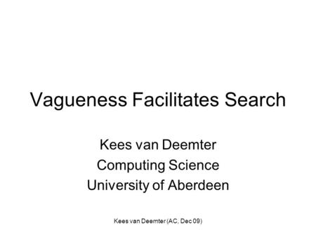 Kees van Deemter (AC, Dec 09) Vagueness Facilitates Search Kees van Deemter Computing Science University of Aberdeen.