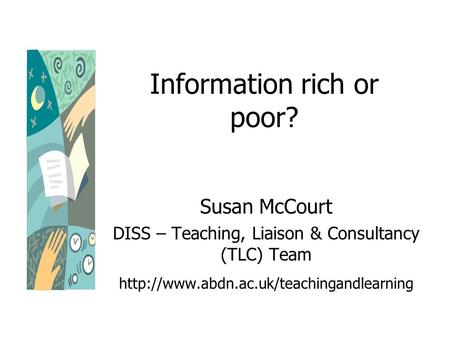Information rich or poor? Susan McCourt DISS – Teaching, Liaison & Consultancy (TLC) Team