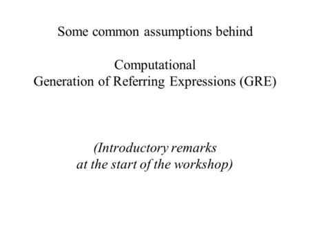 Some common assumptions behind Computational Generation of Referring Expressions (GRE) (Introductory remarks at the start of the workshop)