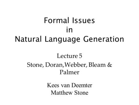 Kees van Deemter Matthew Stone Formal Issues in Natural Language Generation Lecture 5 Stone, Doran,Webber, Bleam & Palmer.