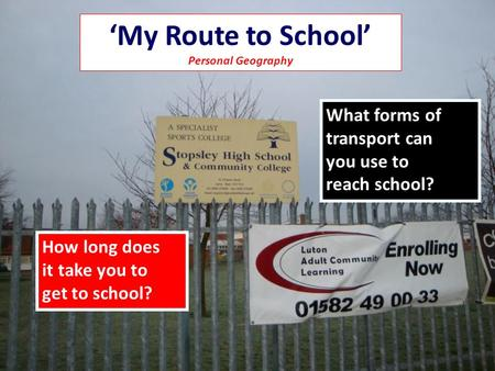 My Route to School Personal Geography How long does it take you to get to school? What forms of transport can you use to reach school??