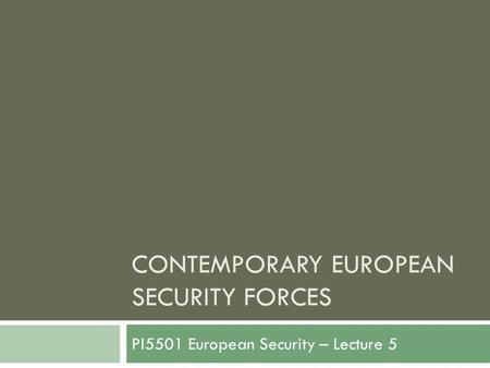 CONTEMPORARY EUROPEAN SECURITY FORCES PI5501 European Security – Lecture 5.