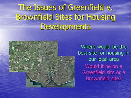 The Issues of Greenfield v. Brownfield Sites for Housing Developments Where would be the best site for housing in our local area Would it be on a Greenfield.