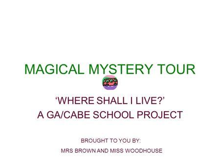 MAGICAL MYSTERY TOUR WHERE SHALL I LIVE? A GA/CABE SCHOOL PROJECT BROUGHT TO YOU BY: MRS BROWN AND MISS WOODHOUSE.