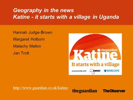 38/38pt heading for Intro Geography in the news Katine - it starts with a village in Uganda Hannah Judge-Brown Margaret Holborn Malachy Mallon Jan Trott.