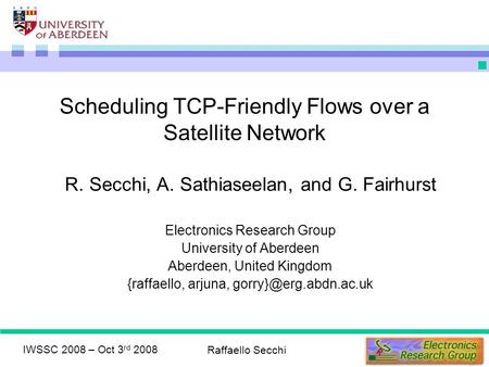 IWSSC 2008 – Oct 3 rd 2008 Raffaello Secchi Scheduling TCP-Friendly Flows over a Satellite Network R. Secchi, A. Sathiaseelan, and G. Fairhurst Electronics.