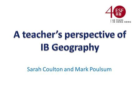 Sarah Coulton and Mark Poulsum. The IB learner profile and Geography Progress in Geography A themed approach to syllabus delivery Benefits to students.