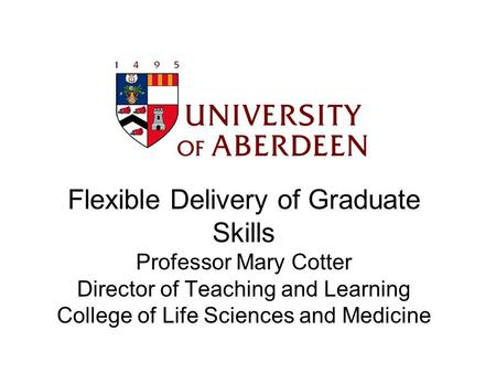 Flexible Delivery of Graduate Skills Professor Mary Cotter Director of Teaching and Learning College of Life Sciences and Medicine.