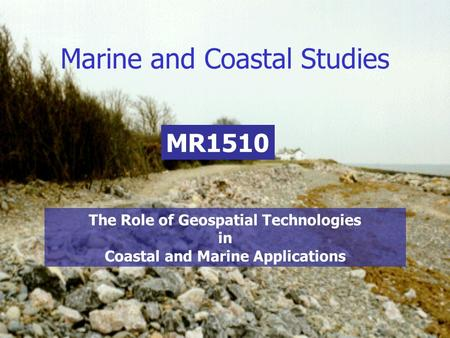 Marine and Coastal Studies MR1510 The Role of Geospatial Technologies in Coastal and Marine Applications.