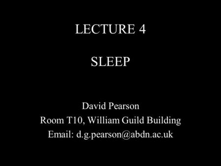 LECTURE 4 SLEEP David Pearson Room T10, William Guild Building