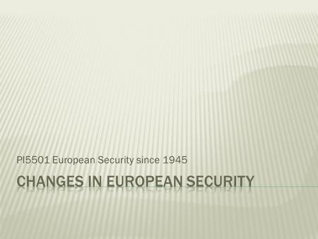 PI5501 European Security since 1945. Security dilemma across Europe Ideological divide Cold War games The Rise and Fall of Détente.
